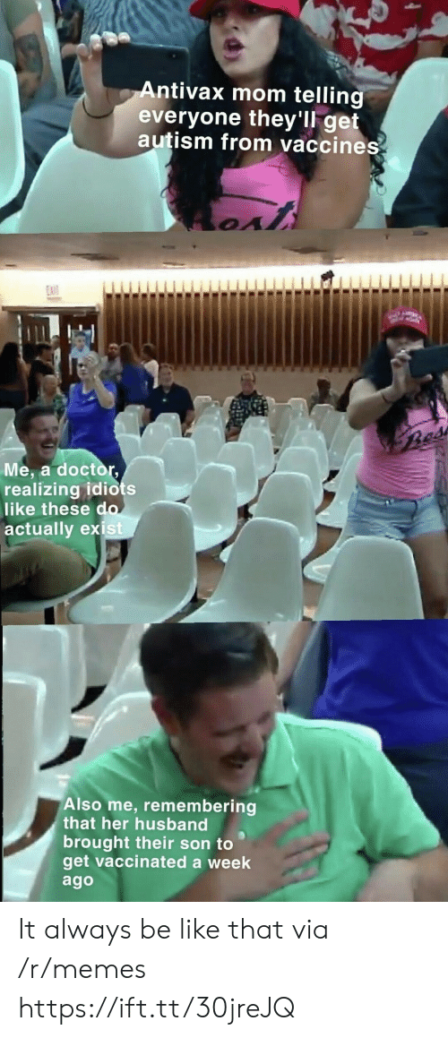 Autism: Antivax mom telling  everyone they'll get  autism from vaccines  EXIT  Bes  Me, a doctor,  realizing idiots  like these do  actually exist  Also me, remembering  that her husband  brought their son to  get vaccinated a week  ago It always be like that via /r/memes https://ift.tt/30jreJQ
