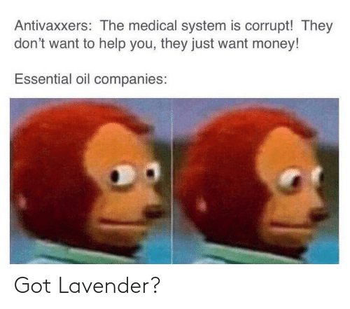 essential: Antivaxxers: The medical system is corrupt! They  don't want to help you, they just want money!  Essential oil companies: Got Lavender?