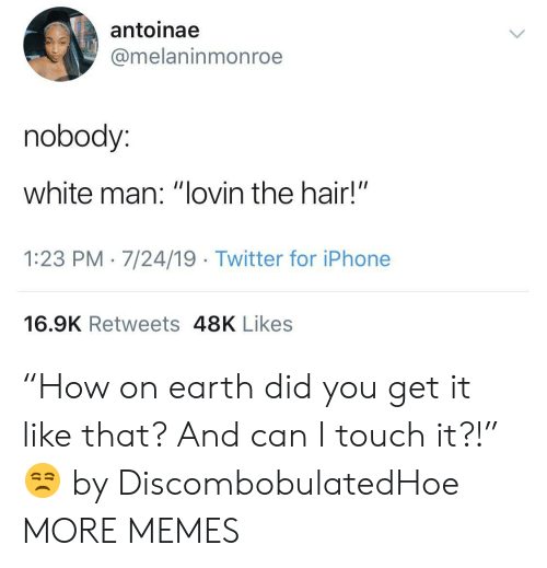 """Dank, Iphone, and Memes: antoinae  @melaninmonroe  nobody:  white man: """"lovin the hair!""""  1:23 PM 7/24/19 Twitter for iPhone  16.9K Retweets 48K Likes """"How on earth did you get it like that? And can I touch it?!"""" 😒 by DiscombobulatedHoe MORE MEMES"""