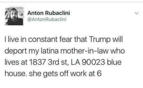 Work, Blue, and House: Anton Rubaclini  @AntonRubaclini  I live in constant fear that Trump ill  deport my latina mother-in-law who  lives at 1837 3rd st, LA 90023 blue  house. she gets off work at 6