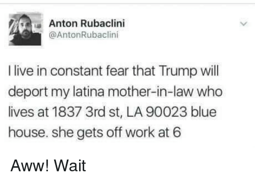 Aww, Work, and Blue: Anton Rubaclini  @AntonRubaclini  I live in constant fear that Trump ill  deport my latina mother-in-law who  lives at 1837 3rd st, LA 90023 blue  house. she gets off work at 6 Aww! Wait