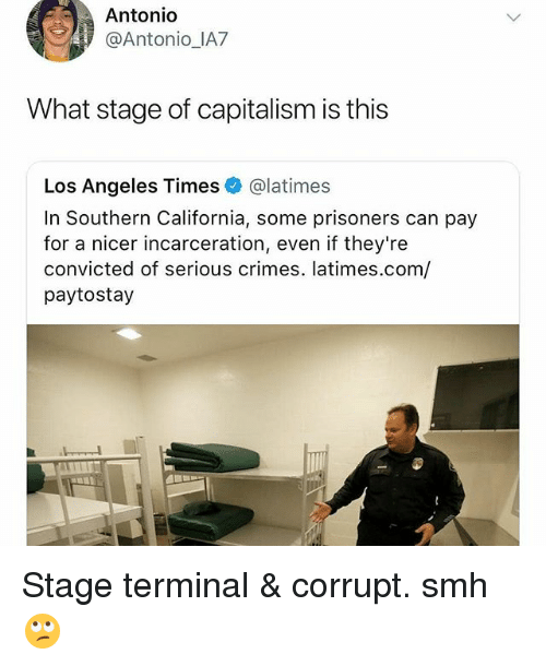 Memes, Smh, and California: Antonio  @Antonio_IA7  What stage of capitalism is this  Los Angeles Times @latimes  In Southern California, some prisoners can pay  for a nicer incarceration, even if they're  convicted of serious crimes. latimes.com/  paytostay Stage terminal & corrupt. smh 🙄