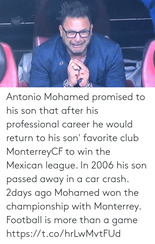 Passed Away: Antonio Mohamed promised to his son that after his professional career he would return to his son' favorite club MonterreyCF to win the Mexican league. In 2006 his son passed away in a car crash. 2days ago Mohamed won the championship with Monterrey.  Football is more than a game https://t.co/hrLwMvtFUd
