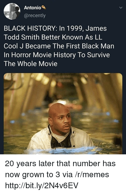 Memes, Black, and Cool: Antonio  @recently  BLACK HISTORY: In 1999, James  Todd Smith Better Known As LL  Cool J Became The First Black Man  In Horror Movie History To Survive  The Whole Movie 20 years later that number has now grown to 3 via /r/memes http://bit.ly/2N4v6EV