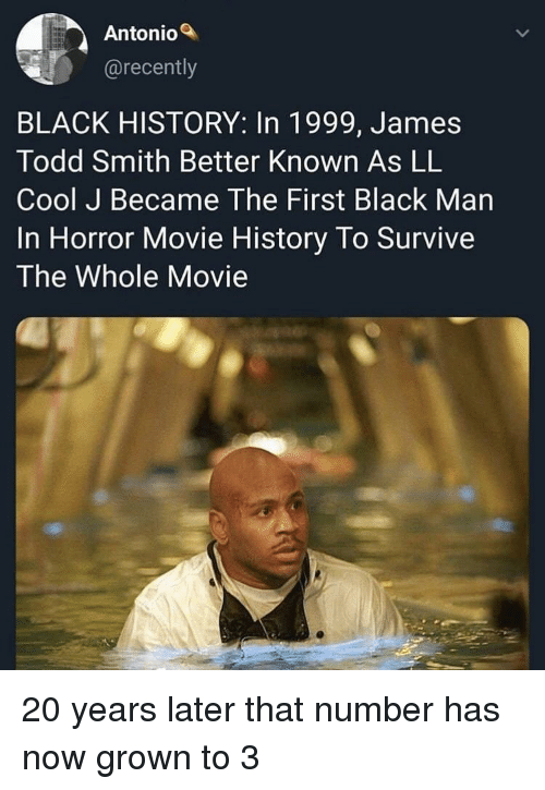 Black, Cool, and History: Antonio  @recently  BLACK HISTORY: In 1999, James  Todd Smith Better Known As LL  Cool J Became The First Black Man  In Horror Movie History To Survive  The Whole Movie 20 years later that number has now grown to 3