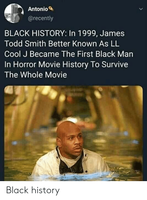 Black Man: Antonio  @recently  BLACK HISTORY: In 1999, James  Todd Smith Better Known As LL  Cool J Became The First Black Man  In Horror Movie History To Survive  The Whole Movie Black history