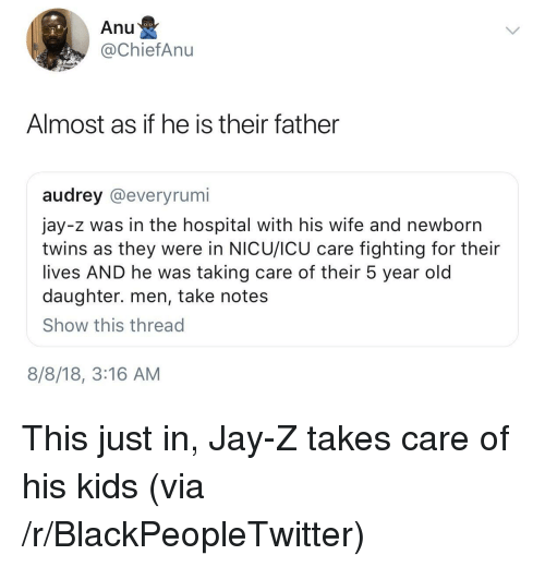 Blackpeopletwitter, Jay, and Jay Z: Anu  @ChiefAnu  Almost as if he is their father  audrey @everyrumi  jay-z was in the hospital with his wife and newborn  twins as they were in NICU/ICU care fighting for their  lives AND he was taking care of their 5 year old  daughter. men, take notes  Show this thread  8/8/18, 3:16 AM This just in, Jay-Z takes care of his kids (via /r/BlackPeopleTwitter)