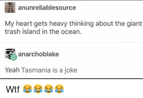 Memes, Trash, and Wtf: anunreliablesource  My heart gets heavy thinking about the giant  trash island in the ocean.  anarchoblake  Yeah Tasmania is a joke Wtf 😂😂😂😂