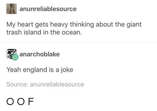 England, Trash, and Yeah: anunreliablesource  My heart gets heavy thinking about the giant  trash island in the ocean.  anarchoblake  Yeah england is a joke  Source: anunreliablesource O O F