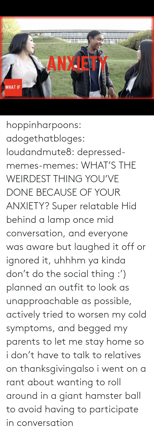Behind: ANXIET  WHAT IF hoppinharpoons: adogethatbloges:  loudandmute8:   depressed-memes-memes: WHAT'S THE WEIRDEST THING YOU'VE DONE BECAUSE OF YOUR ANXIETY?  Super relatable    Hid behind a lamp once mid conversation, and everyone was aware but laughed it off or ignored it, uhhhm ya kinda don't do the social thing :')   planned an outfit to look as unapproachable as possible, actively tried to worsen my cold symptoms, and begged my parents to let me stay home so i don't have to talk to relatives on thanksgivingalso i went on a rant about wanting to roll around in a giant hamster ball to avoid having to participate in conversation