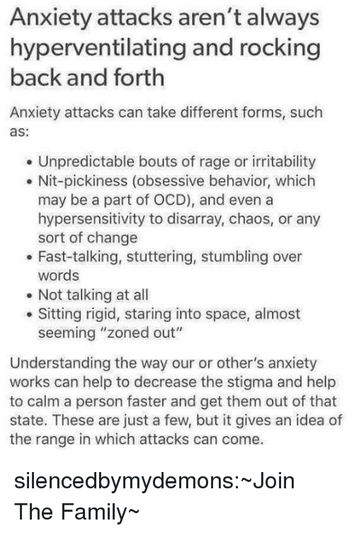 "Family, Tumblr, and Anxiety: Anxiety attacks aren't always  hyperventilating and rocking  back and forth  Anxiety attacks can take different forms, such  as:  Unpredictable bouts of rage or irritability  . Nit-pickiness (obsessive behavior, which  may be a part of OCD), and even a  hypersensitivity to disarray, chaos, or any  sort of change  . Fast-talking, stuttering, stumbling over  words  Not talking at all  Sitting rigid, staring into space, almost  seeming ""zoned out""  Understanding the way our or other's anxiety  works can help to decrease the stigma and help  to calm a person faster and get them out of that  state. These are just a few, but it gives an idea of  the range in which attacks can come. silencedbymydemons:~Join The Family~"