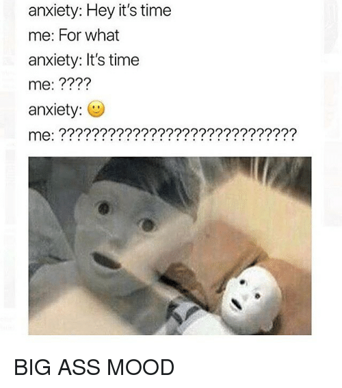 Ass, Memes, and Mood: anxiety: Hey it's time  me: For what  anxiety: It's time  me: ????  anxiety: BIG ASS MOOD