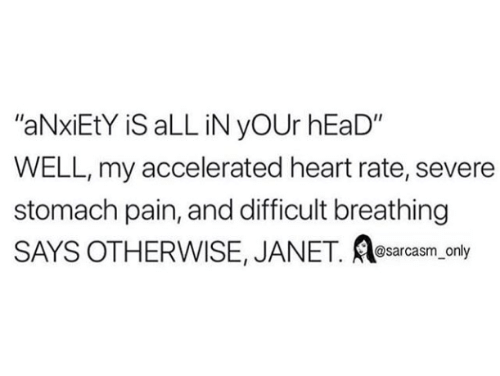 "janet: ""aNxiEtY iS aLL iN yOUr hEaD""  WELL, my accelerated heart rate, severe  stomach pain, and difficult breathing  SAYS OTHERWISE, JANET. e ly  sarcasm on"