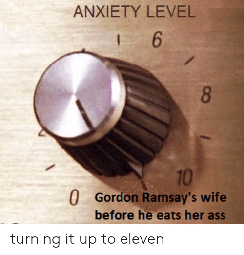 Ass, Anxiety, and Wife: ANXIETY LEVEL  6  8  10  0 Gordon Ramsay's wife  before he eats her ass turning it up to eleven