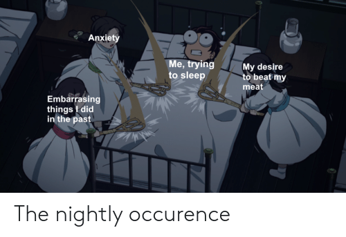 Anime, Anxiety, and Sleep: Anxiety  Me, trying  to sleep  My desire  to beat my  meat  Embarrasing  things did  in the past The nightly occurence