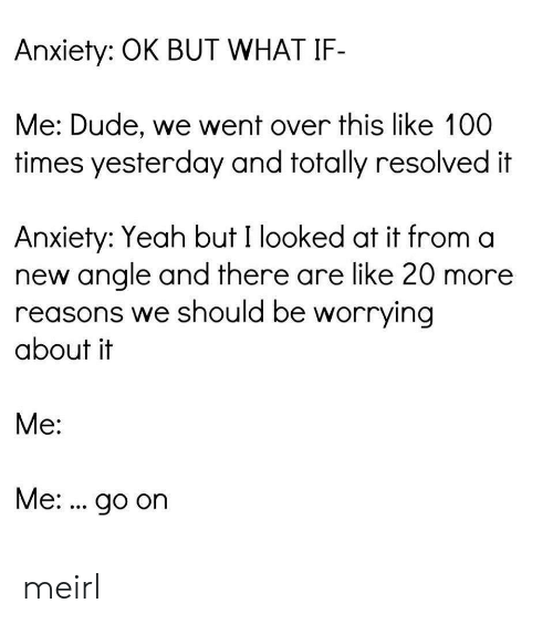 over-this: Anxiety: OK BUT WHAT IF-  Me: Dude, we went over this like 100  times yesterday and totally resolved it  Anxiety: Yeah but I looked at it from a  new angle and there are like 20 more  reasons we should be worrying  about it  Me:  Me:. go on meirl