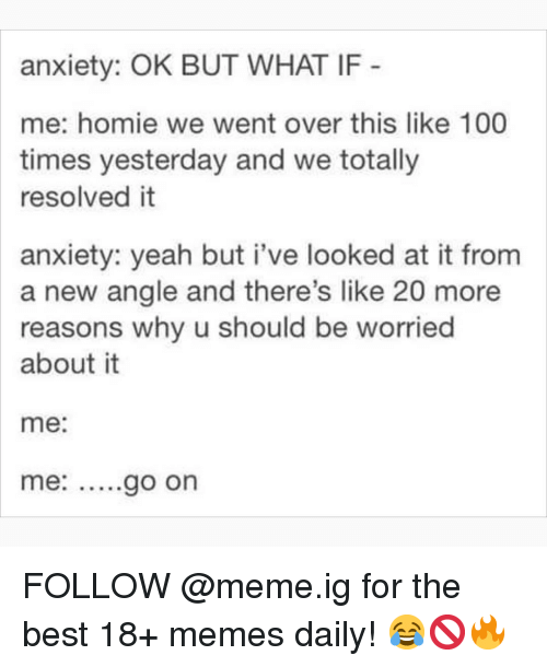 Anaconda, Homie, and Meme: anxiety: OK BUT WHAT IF  me: homie we went over this like 100  times yesterday and we totally  resolved it  anxiety: yeah but i've looked at it from  a new angle and there's like 20 more  reasons why u should be worried  about it  me:  me: ....go on FOLLOW @meme.ig for the best 18+ memes daily! 😂🚫🔥