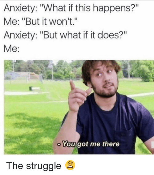 "Memes, Struggle, and Anxiety: Anxiety: ""What if this happens?""  Me: ""But it won't.""  Anxiety: ""But what if it does?""  Me:  You got me there The struggle 😩"