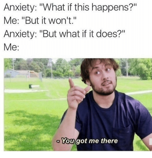 "Funny, Anxiety, and Got: Anxiety: ""What if this happens?""  Me: ""But it won't.""  Anxiety: ""But what if it does?""  Me:  You got me there"