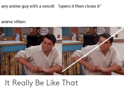"""Sword: any anime guy with a sword: """"opens it then closes it""""  anime villian: It Really Be Like That"""