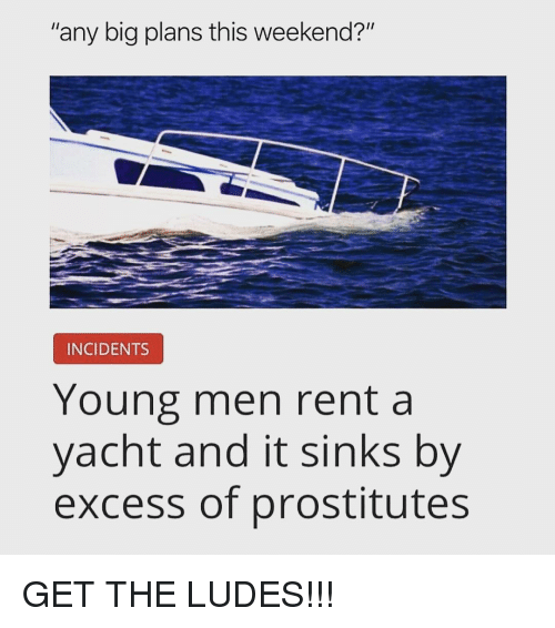 "Memes, 🤖, and Rent: ""any big plans this weekend?""  INCIDENTS  Young men rent a  yacht and it sinks by  excess of prostitutes GET THE LUDES!!!"