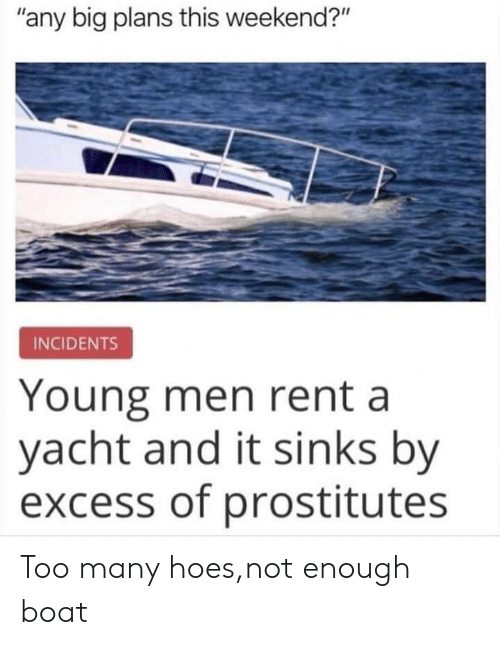 "too many: ""any big plans this weekend?""  INCIDENTS  Young men rent a  yacht and it sinks by  excess of prostitutes Too many hoes,not enough boat"