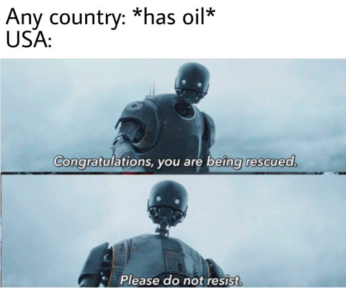Congratulations, Usa, and You: Any country: *has oil*  USA:  Congratulations, you are being rescued.  Please do not resist.