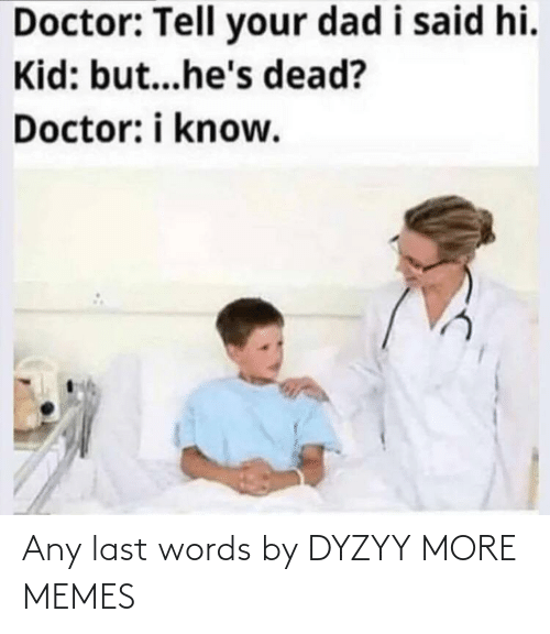 Today: Any last words by DYZYY MORE MEMES