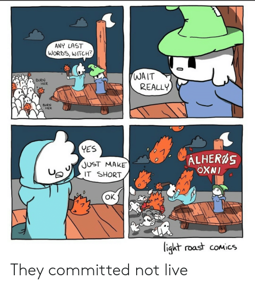 Committed: ANY LAST  WORDS, WITCH?  WAIT  REALLY  BURN  HER  BURN  HER  YES  ALHERS  OXNI  JUST MAKE  IT SHORT  ок  ligkt roast coMics They committed not live