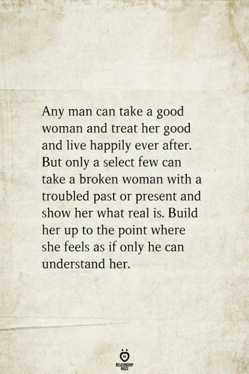 Her Good: Any man can take a good  woman and treat her good  and live happily ever after.  But only a select few can  take a broken woman with a  troubled past or present and  show her what real is. Build  her up to the point where  she feels as if only he can  understand her.  RELATIONSHIP  ES