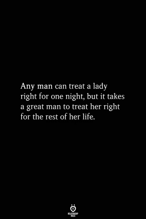 Life, Any Man, and Her: Any man can treat a lady  right for one night, but it takes  a great man to treat her right  for the rest of her life.