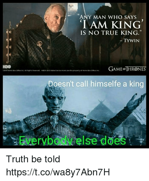 Aming: ANY MAN WHO SAYS  IAM KING  IS NO TRUE KING.  TYWIN  HBO  t2015 Norner Box Office inc. An Rights Roser wd  AME HRONES  HSO+ and related  vice marks are the property of tome Bok omen tre  Doesn't call himselfe a king  Everybody else does Truth be told https://t.co/wa8y7Abn7H