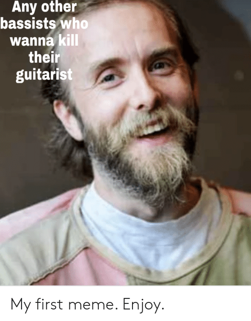 Meme, Who, and First: Any other  bassists who  wannakill  their  guitarist My first meme. Enjoy.