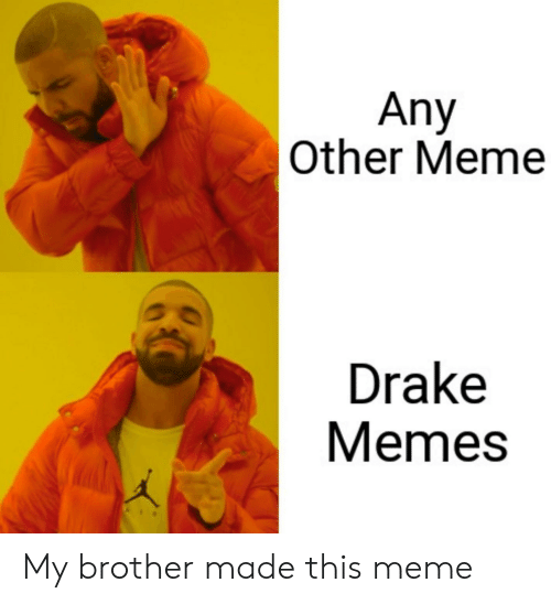 Drake, Meme, and Memes: Any  Other Meme  Drake  Memes My brother made this meme