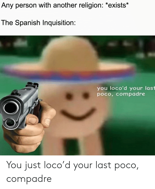 loco: Any person with another religion: *exists*  The Spanish Inquisition:  you loco'd your last  poco, compadre You just loco'd your last poco, compadre