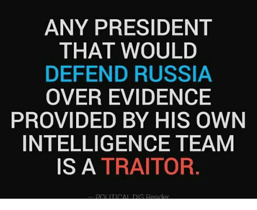 Rigness: ANY PRESIDENT  THAT WOULD  DEFEND RUSSIA  OVER EVIDENCE  PROVIDED BY HIS OWN  INTELLIGENCE TEAM  IS A TRAITOR  POL ITICAL RIG Reeder