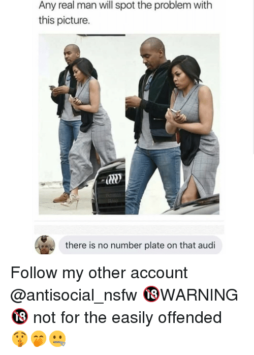 Memes, Nsfw, and Audi: Any real man will spot the problem with  this picture.  there is no number plate on that audi Follow my other account @antisocial_nsfw 🔞WARNING🔞 not for the easily offended 🤫🤭🤐