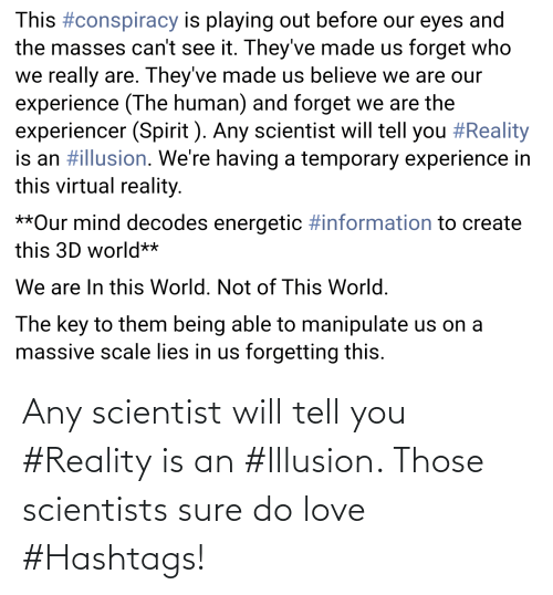 scientist: Any scientist will tell you #Reality is an #Illusion. Those scientists sure do love #Hashtags!