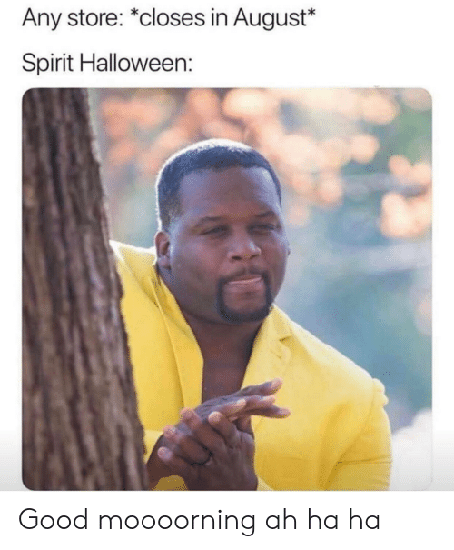 Halloween, Good, and Spirit: Any store: *closes in August*  Spirit Halloween: Good moooorning ah ha ha