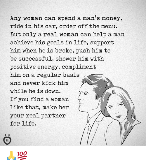 positive energy: Any woman can spend a man's money,  ride in his car, order off the menu.  But only a real woman can help a man  achieve his goals in life, support  him when he is broke, push him to  be successful, shower him with  positive energy, compliment  him on a regular basis  and never kick him  while he is down  If you find a woman  like that, make her  your real partner  for life.  2 🙏💯