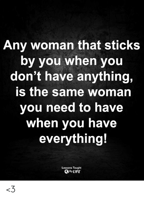 sticks: Any woman that sticks  by you when you  don't have anything,  is the same woman  you need to have  when you have  everything!  Lessons Taught  By LIFE <3