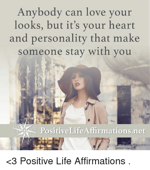 Affirmative: Anybody can love your  looks, but it's your heart  and personality that make  someone stay with you  Positive Life Affirmations net <3 Positive Life Affirmations  .