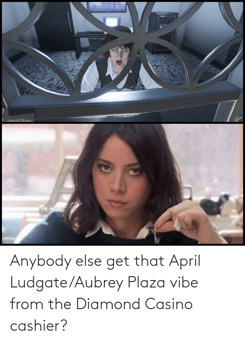 aubrey: Anybody else get that April Ludgate/Aubrey Plaza vibe from the Diamond Casino cashier?