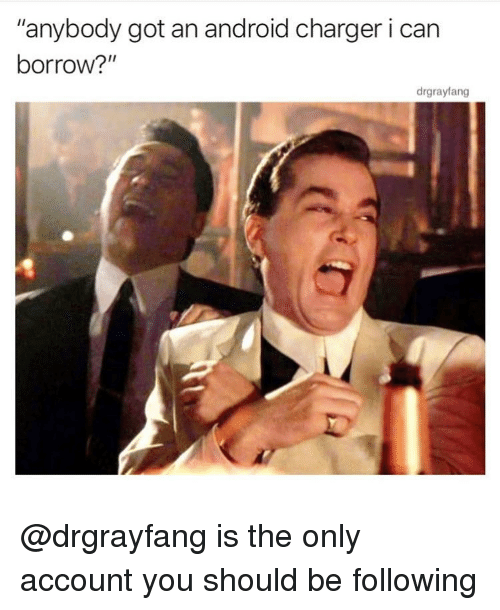 """Android, Memes, and Borrow: """"anybody got an android charger i can  borrow?""""  drgrayfang @drgrayfang is the only account you should be following"""