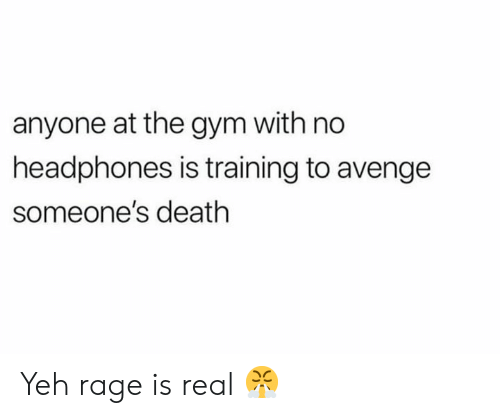 Yeh: anyone at the gym with no  headphones is training to avenge  someone's death Yeh rage is real 😤