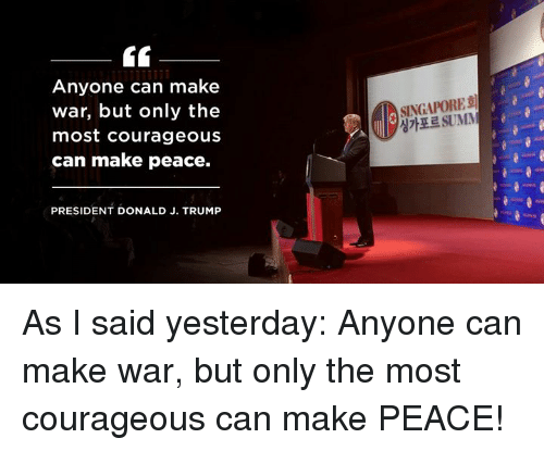 Singapore, Trump, and Courageous: Anyone can make  war, but only the  most courageous  can make peace.  SINGAPORE  싱가포르SUMM  PRESIDENT DONALD J. TRUMP As I said yesterday: Anyone can make war, but only the most courageous can make PEACE!