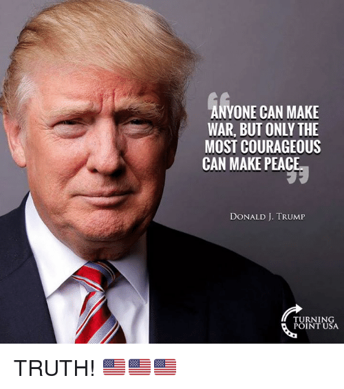 Memes, Trump, and Courageous: ANYONE CAN MAKE  WAR, BUT ONLY THE  MOST COURAGEOUS  CAN MAKE PEACE  DONALD J. TRUMP  TURNING  POINT USA TRUTH! 🇺🇸🇺🇸🇺🇸