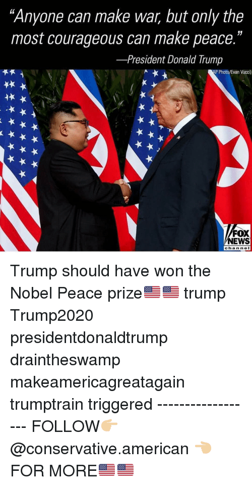 "Donald Trump, Memes, and News: ""Anyone can make war, but only the  most courageous can make peace.""  -President Donald Trump  P Photo/Evan Vucci)  FOX  NEWS  channeI Trump should have won the Nobel Peace prize🇺🇸🇺🇸 trump Trump2020 presidentdonaldtrump draintheswamp makeamericagreatagain trumptrain triggered ------------------ FOLLOW👉🏼 @conservative.american 👈🏼 FOR MORE🇺🇸🇺🇸"