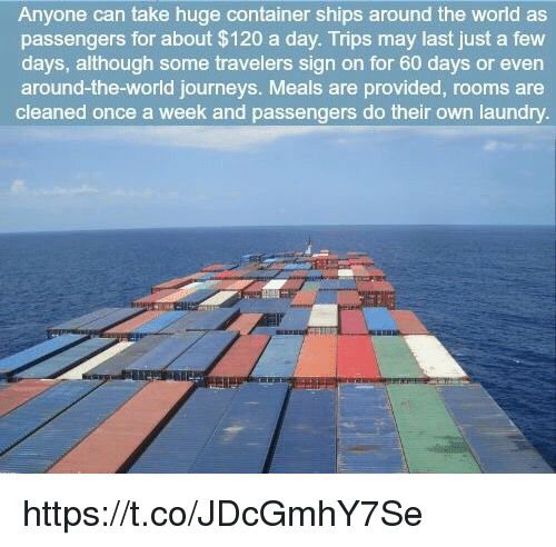 Laundry, Memes, and World: Anyone can take huge container ships around the world as  passengers for about $120 a day. Trips may last just a few  days, although some travelers sign on for 60 days or even  around-the-world journeys. Meals are provided, rooms are  cleaned once a week and passengers do their own laundry. https://t.co/JDcGmhY7Se