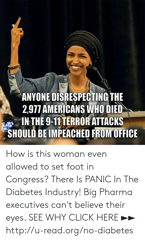Diabetes: ANYONE DISRESPECTING THE  2,977 AMERICANS İNHO DED  IN THE 9-T1TERRORATTACKS  SHOULD BE IMPEACHED FRONTOFFICE How is this woman even allowed to set foot in Congress?  There Is PANIC In The Diabetes Industry! Big Pharma executives can't believe their eyes. SEE WHY CLICK HERE ►► http://u-read.org/no-diabetes